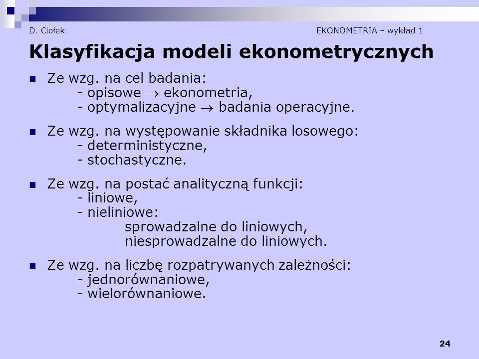 24 D. Ciołek EKONOMETRIA – wykład 1 Klasyfikacja modeli ekonometrycznych Ze wzg. na cel badania: - opisowe  ekonometria, - optymalizacyjne  badania