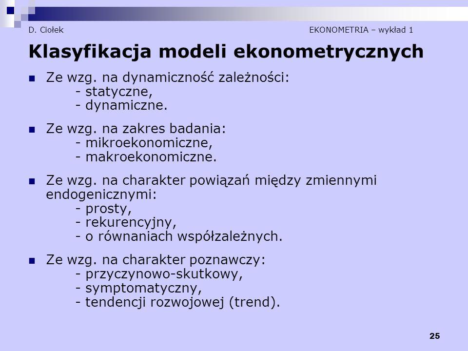 25 D. Ciołek EKONOMETRIA – wykład 1 Klasyfikacja modeli ekonometrycznych Ze wzg. na dynamiczność zależności: - statyczne, - dynamiczne. Ze wzg. na zak