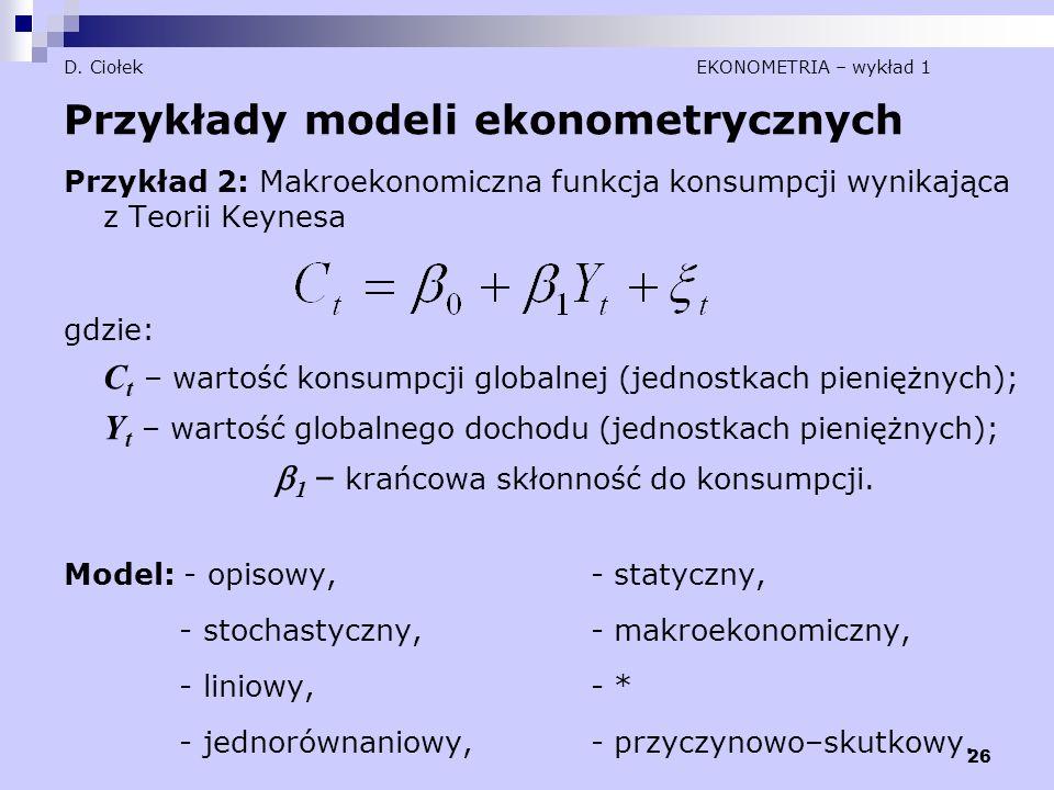 26 D. Ciołek EKONOMETRIA – wykład 1 Przykłady modeli ekonometrycznych Przykład 2: Makroekonomiczna funkcja konsumpcji wynikająca z Teorii Keynesa gdzi