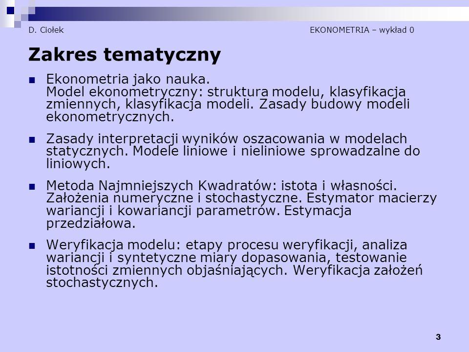 3 D. Ciołek EKONOMETRIA – wykład 0 Zakres tematyczny Ekonometria jako nauka. Model ekonometryczny: struktura modelu, klasyfikacja zmiennych, klasyfika