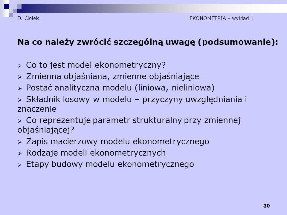 30 D. Ciołek EKONOMETRIA – wykład 1 Na co należy zwrócić szczególną uwagę (podsumowanie):  Co to jest model ekonometryczny?  Zmienna objaśniana, zmi