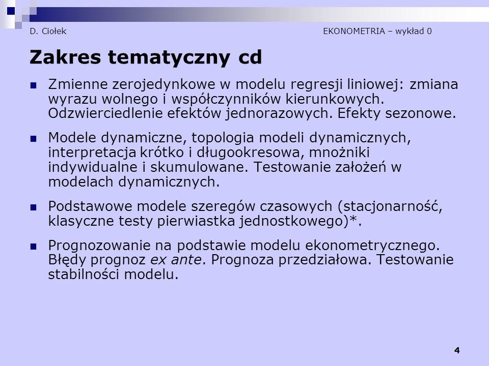 4 D. Ciołek EKONOMETRIA – wykład 0 Zakres tematyczny cd Zmienne zerojedynkowe w modelu regresji liniowej: zmiana wyrazu wolnego i współczynników kieru