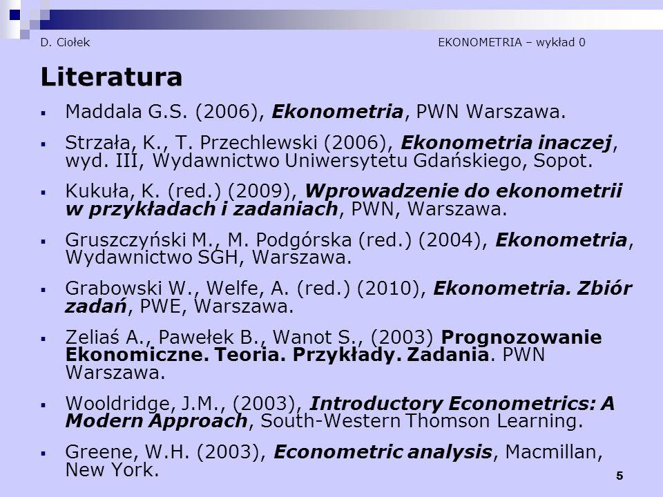 5 D. Ciołek EKONOMETRIA – wykład 0 Literatura  Maddala G.S. (2006), Ekonometria, PWN Warszawa.  Strzała, K., T. Przechlewski (2006), Ekonometria ina