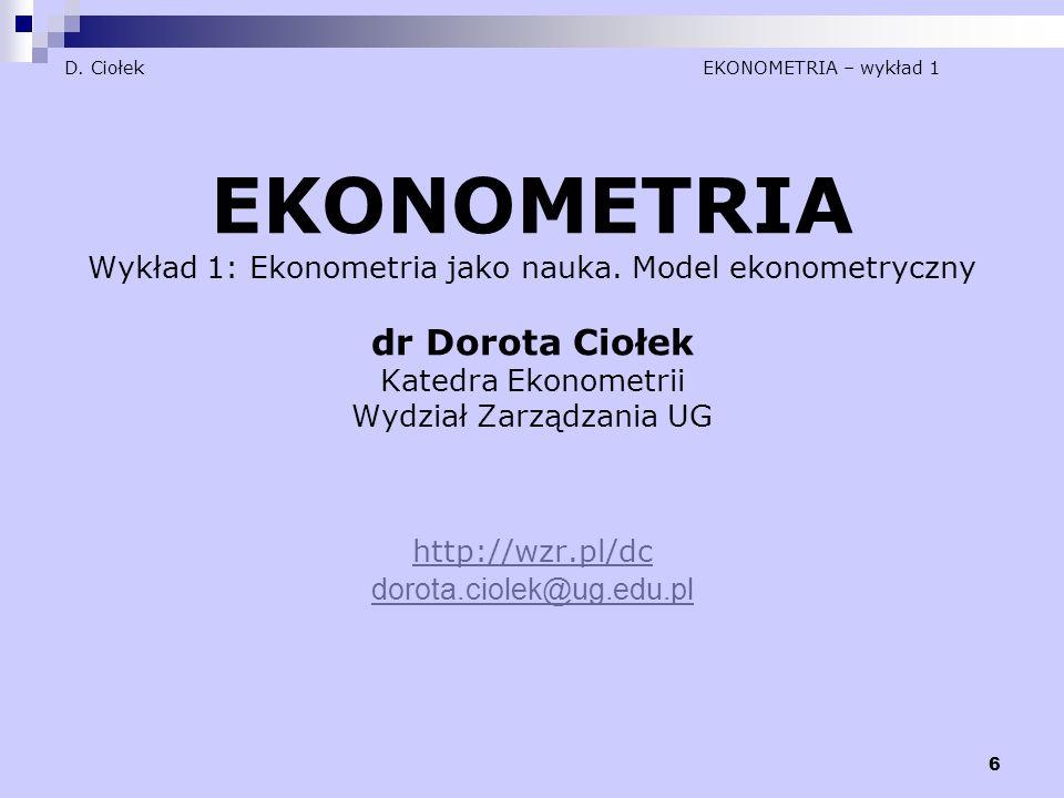 6 D. Ciołek EKONOMETRIA – wykład 1 EKONOMETRIA Wykład 1: Ekonometria jako nauka. Model ekonometryczny dr Dorota Ciołek Katedra Ekonometrii Wydział Zar