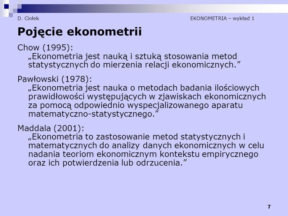 """7 D. Ciołek EKONOMETRIA – wykład 1 Pojęcie ekonometrii Chow (1995): """"Ekonometria jest nauką i sztuką stosowania metod statystycznych do mierzenia rela"""