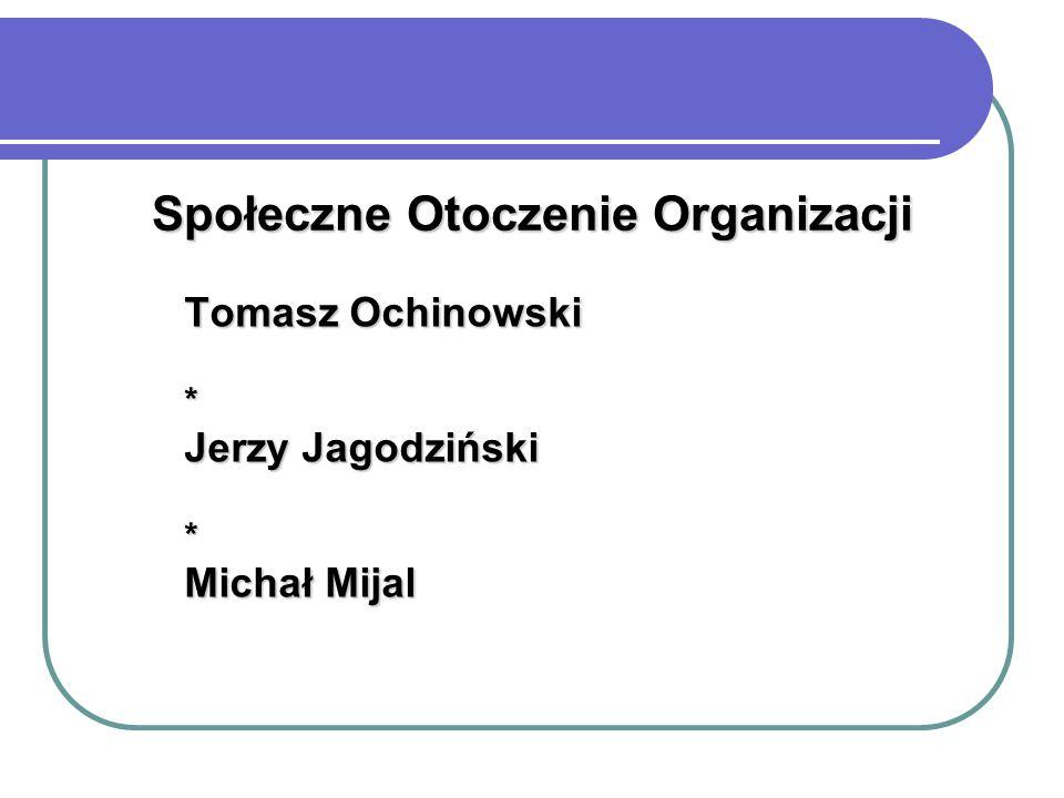 Społeczne Otoczenie Organizacji Tomasz Ochinowski * Jerzy Jagodziński * Michał Mijal