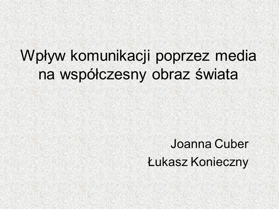 Wpływ komunikacji poprzez media na współczesny obraz świata Joanna Cuber Łukasz Konieczny