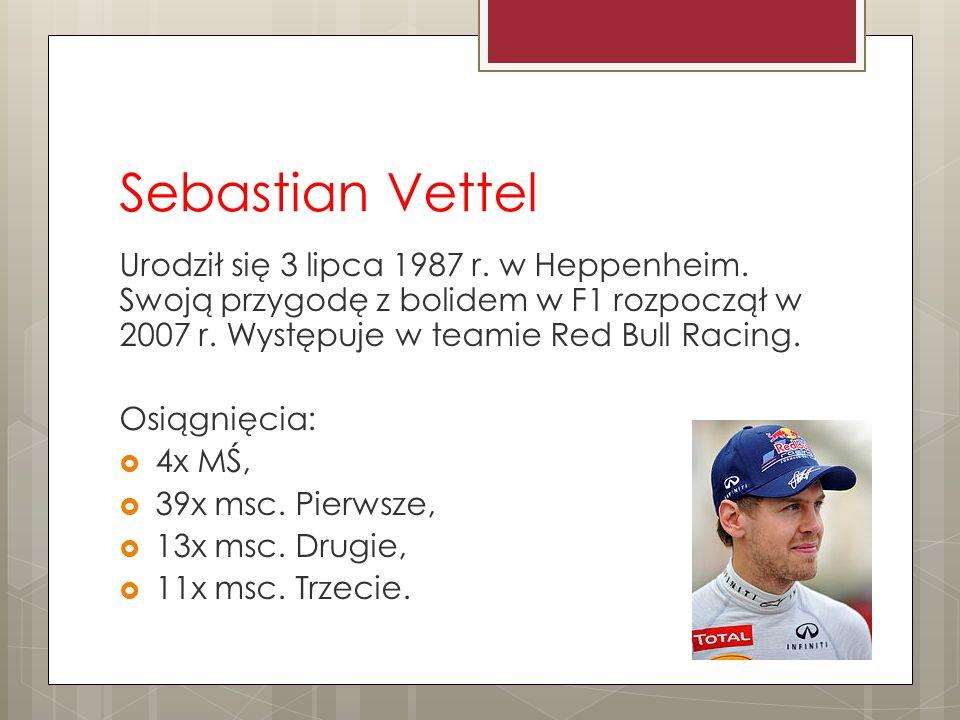 Sebastian Vettel Urodził się 3 lipca 1987 r. w Heppenheim. Swoją przygodę z bolidem w F1 rozpoczął w 2007 r. Występuje w teamie Red Bull Racing. Osiąg