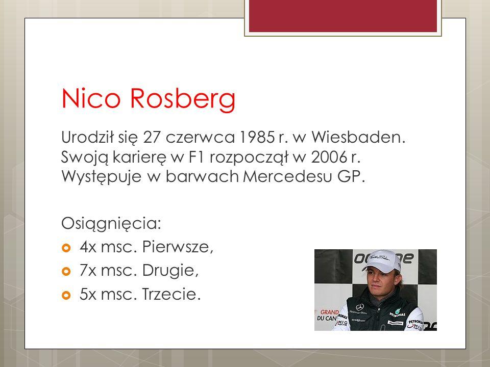 Nico Rosberg Urodził się 27 czerwca 1985 r. w Wiesbaden. Swoją karierę w F1 rozpoczął w 2006 r. Występuje w barwach Mercedesu GP. Osiągnięcia:  4x ms