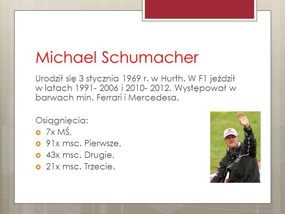 Michael Schumacher Urodził się 3 stycznia 1969 r. w Hurth. W F1 jeździł w latach 1991- 2006 i 2010- 2012. Występował w barwach min. Ferrari i Mercedes