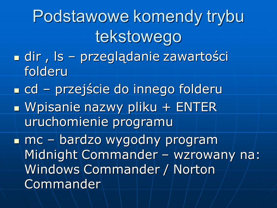 Podstawowe komendy trybu tekstowego dir, ls – przeglądanie zawartości folderu dir, ls – przeglądanie zawartości folderu cd – przejście do innego folderu cd – przejście do innego folderu Wpisanie nazwy pliku + ENTER uruchomienie programu Wpisanie nazwy pliku + ENTER uruchomienie programu mc – bardzo wygodny program Midnight Commander – wzrowany na: Windows Commander / Norton Commander mc – bardzo wygodny program Midnight Commander – wzrowany na: Windows Commander / Norton Commander