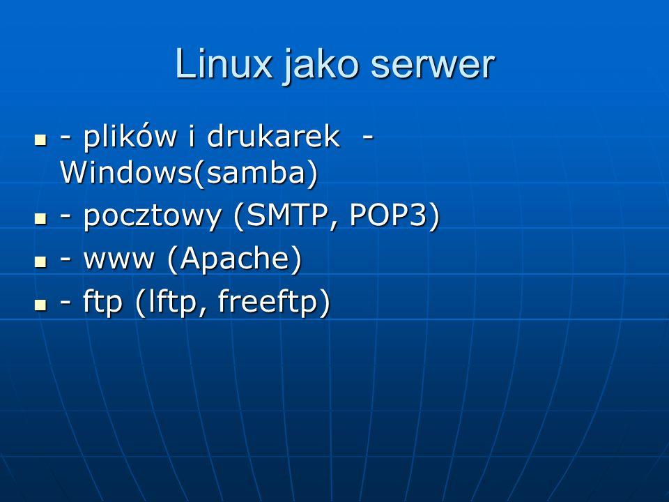 Linux jako serwer - plików i drukarek - Windows(samba) - plików i drukarek - Windows(samba) - pocztowy (SMTP, POP3) - pocztowy (SMTP, POP3) - www (Apache) - www (Apache) - ftp (lftp, freeftp) - ftp (lftp, freeftp)