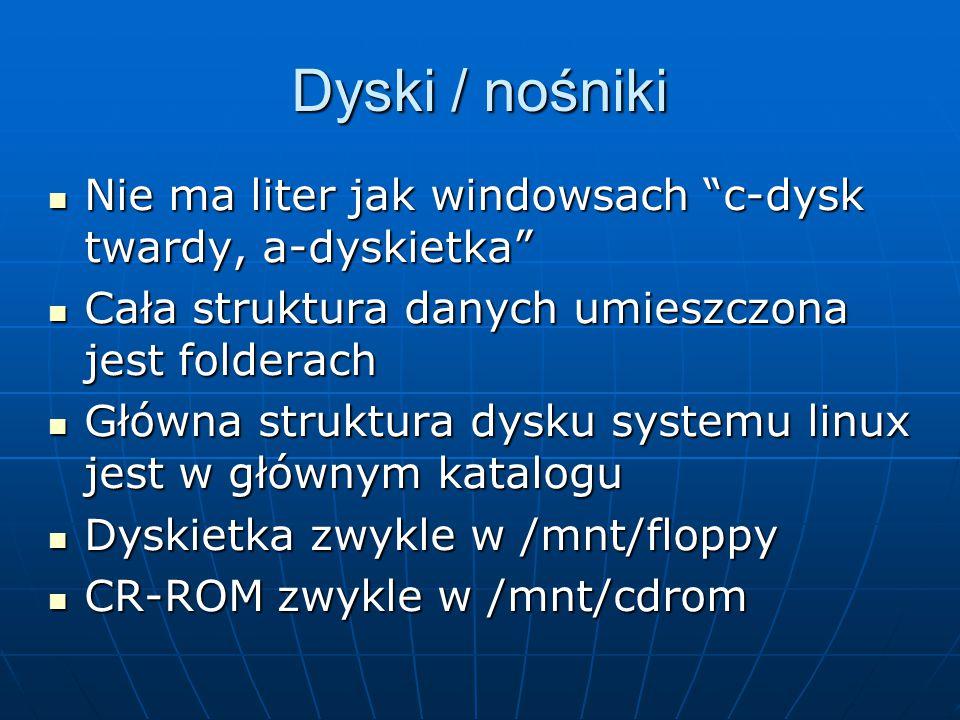 Dyski / nośniki Nie ma liter jak windowsach c-dysk twardy, a-dyskietka Nie ma liter jak windowsach c-dysk twardy, a-dyskietka Cała struktura danych umieszczona jest folderach Cała struktura danych umieszczona jest folderach Główna struktura dysku systemu linux jest w głównym katalogu Główna struktura dysku systemu linux jest w głównym katalogu Dyskietka zwykle w /mnt/floppy Dyskietka zwykle w /mnt/floppy CR-ROM zwykle w /mnt/cdrom CR-ROM zwykle w /mnt/cdrom