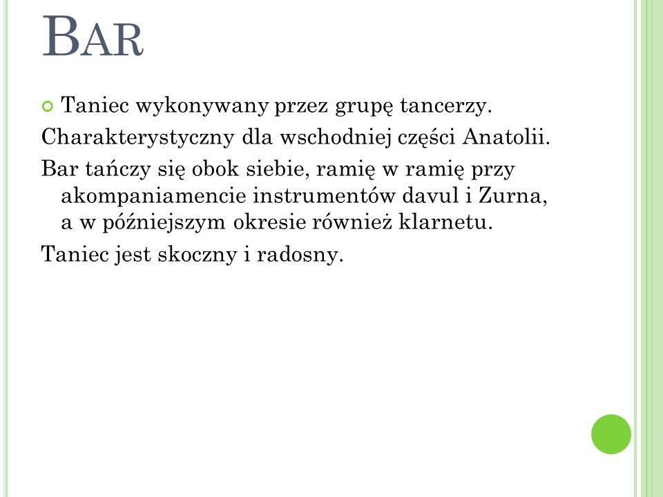 B AR Taniec wykonywany przez grupę tancerzy.Charakterystyczny dla wschodniej części Anatolii.