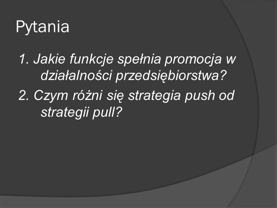 Pytania 1. Jakie funkcje spełnia promocja w działalności przedsiębiorstwa? 2. Czym różni się strategia push od strategii pull?