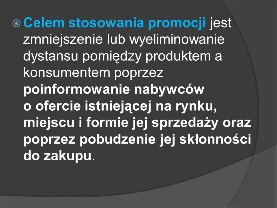  Celem stosowania promocji jest zmniejszenie lub wyeliminowanie dystansu pomiędzy produktem a konsumentem poprzez poinformowanie nabywców o ofercie istniejącej na rynku, miejscu i formie jej sprzedaży oraz poprzez pobudzenie jej skłonności do zakupu.