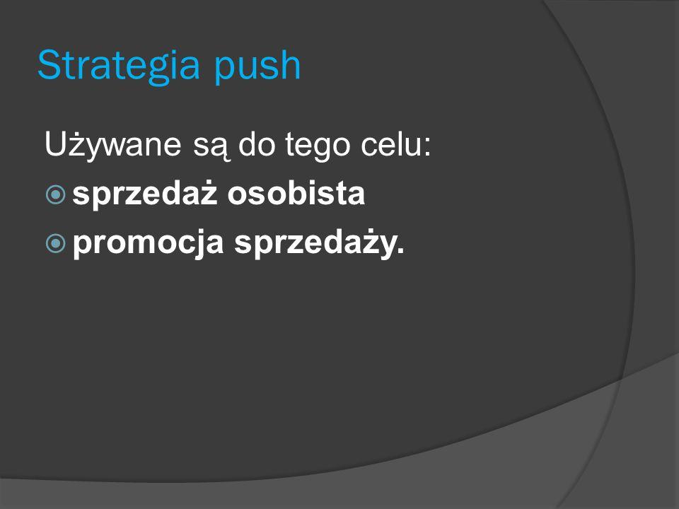 Strategia push Używane są do tego celu:  sprzedaż osobista  promocja sprzedaży.