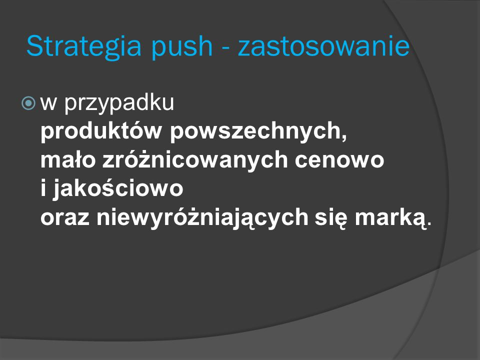 Strategia push - zastosowanie  w przypadku produktów powszechnych, mało zróżnicowanych cenowo i jakościowo oraz niewyróżniających się marką.