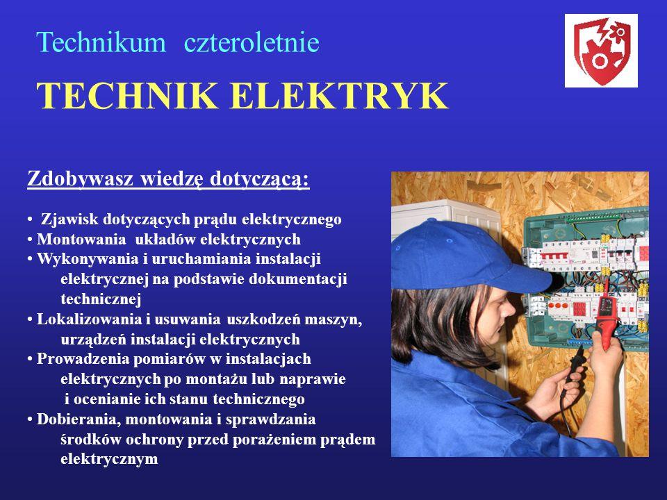 TECHNIK ELEKTRYK Technikum czteroletnie Zdobywasz wiedzę dotyczącą: Zjawisk dotyczących prądu elektrycznego Montowania układów elektrycznych Wykonywan
