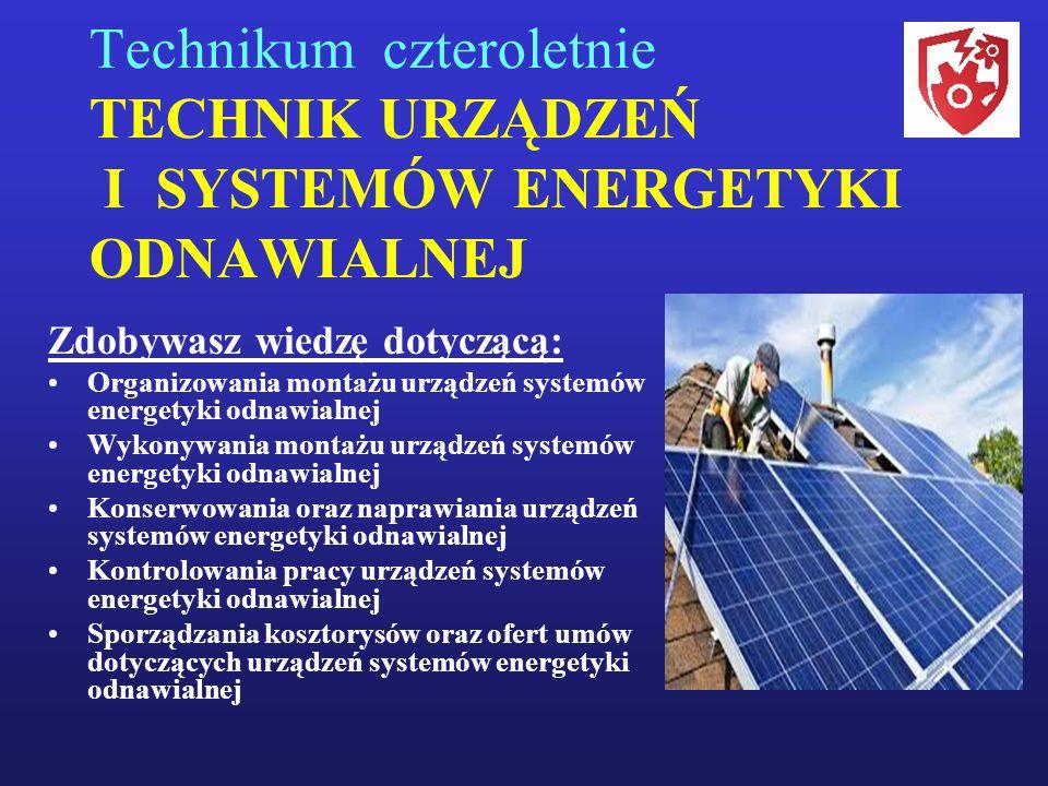 Technikum czteroletnie TECHNIK URZĄDZEŃ I SYSTEMÓW ENERGETYKI ODNAWIALNEJ Zdobywasz wiedzę dotyczącą: Organizowania montażu urządzeń systemów energety