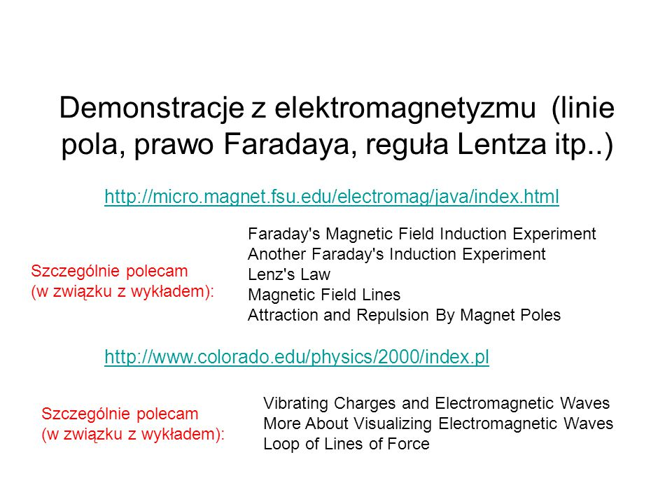 Demonstracje z elektromagnetyzmu (linie pola, prawo Faradaya, reguła Lentza itp..) http://micro.magnet.fsu.edu/electromag/java/index.html Faraday s Magnetic Field Induction Experiment Another Faraday s Induction Experiment Lenz s Law Magnetic Field Lines Attraction and Repulsion By Magnet Poles Szczególnie polecam (w związku z wykładem): http://www.colorado.edu/physics/2000/index.pl Vibrating Charges and Electromagnetic Waves More About Visualizing Electromagnetic Waves Loop of Lines of Force Szczególnie polecam (w związku z wykładem):