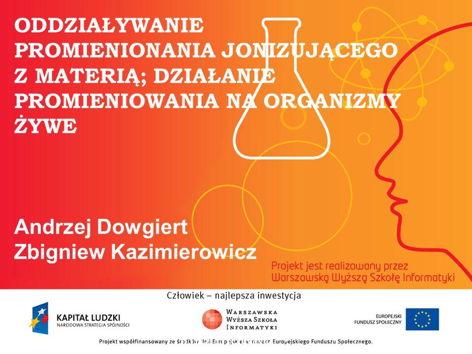 ODDZIAŁYWANIE PROMIENIONANIA JONIZUJĄCEGO Z MATERIĄ; DZIAŁANIE PROMIENIOWANIA NA ORGANIZMY ŻYWE Andrzej Dowgiert Zbigniew Kazimierowicz informatyka +