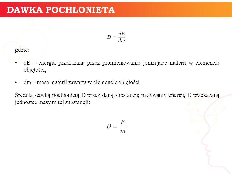 gdzie: dE – energia przekazana przez promieniowanie jonizujące materii w elemencie objętości, dm – masa materii zawarta w elemencie objętości. Średnią