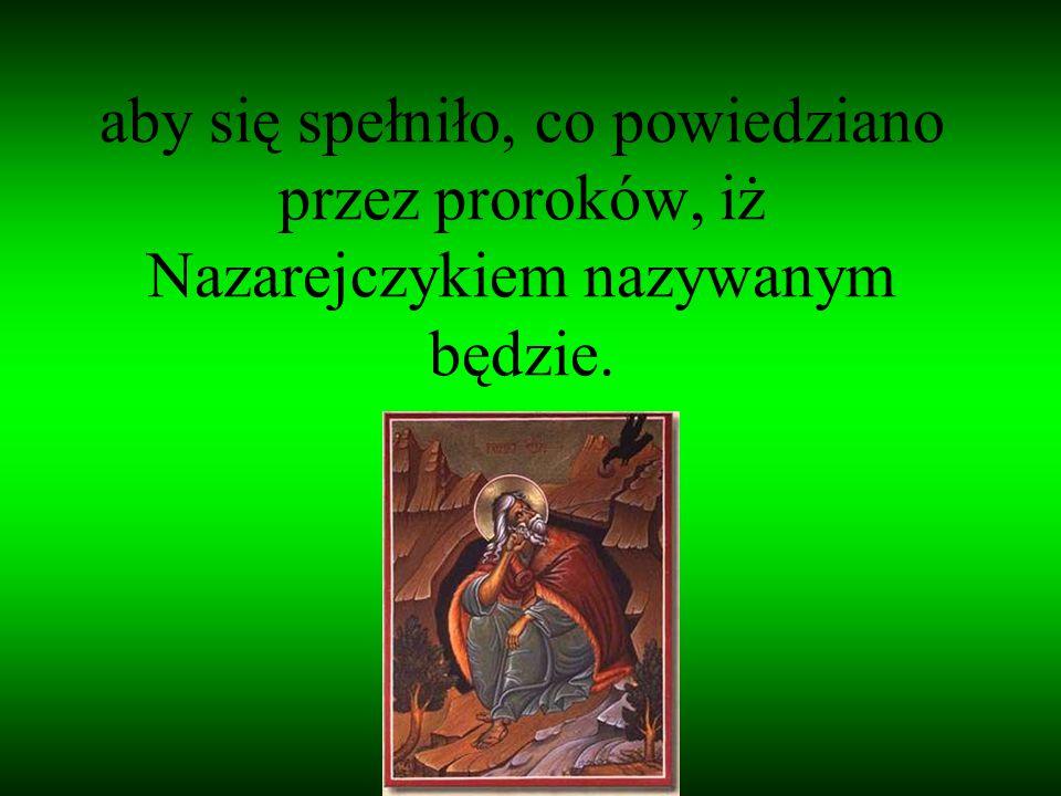 aby się spełniło, co powiedziano przez proroków, iż Nazarejczykiem nazywanym będzie.
