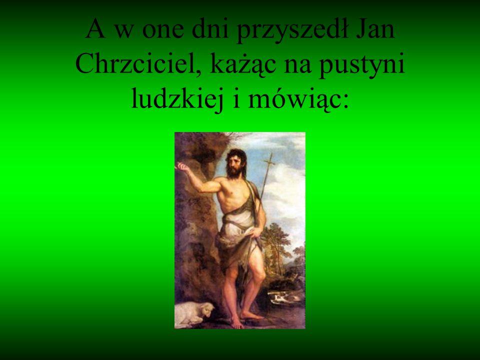A w one dni przyszedł Jan Chrzciciel, każąc na pustyni ludzkiej i mówiąc: