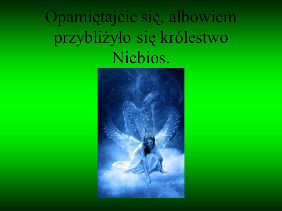 Opamiętajcie się, albowiem przybliżyło się królestwo Niebios.