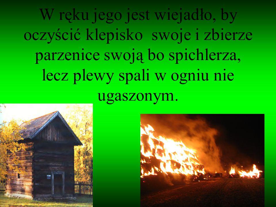 W ręku jego jest wiejadło, by oczyścić klepisko swoje i zbierze parzenice swoją bo spichlerza, lecz plewy spali w ogniu nie ugaszonym.