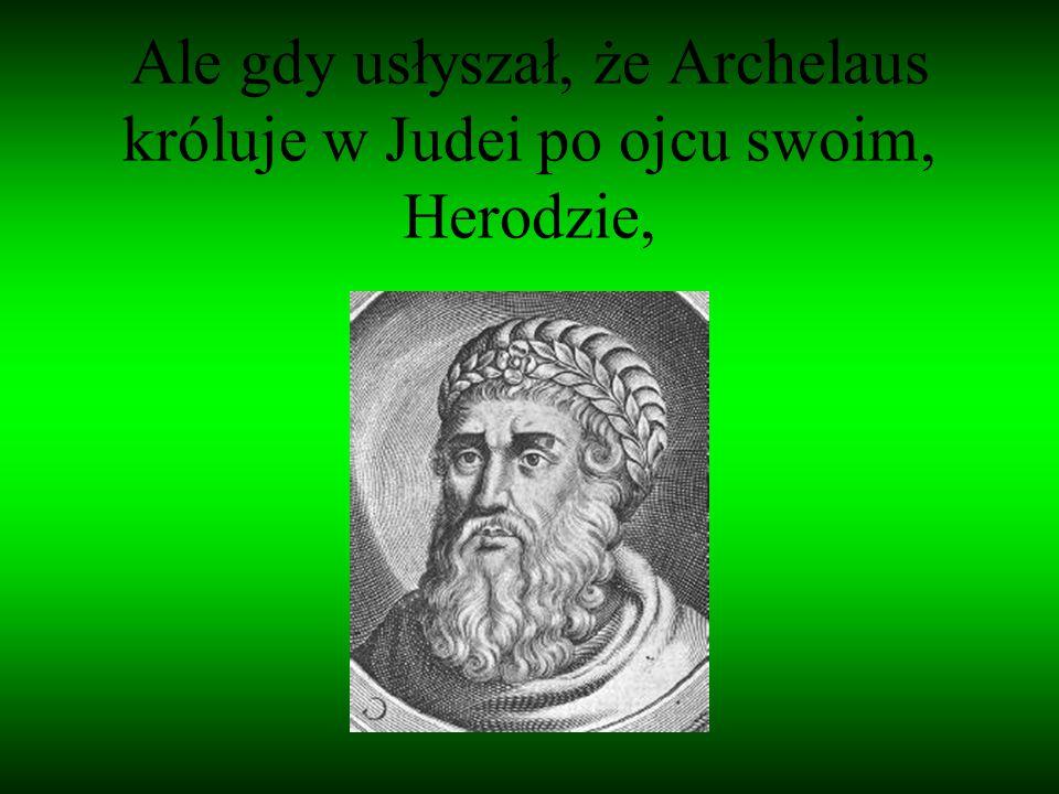 Ale gdy usłyszał, że Archelaus króluje w Judei po ojcu swoim, Herodzie,