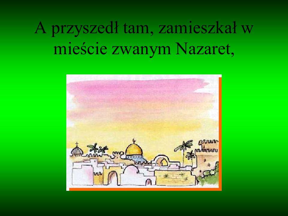 A przyszedł tam, zamieszkał w mieście zwanym Nazaret,