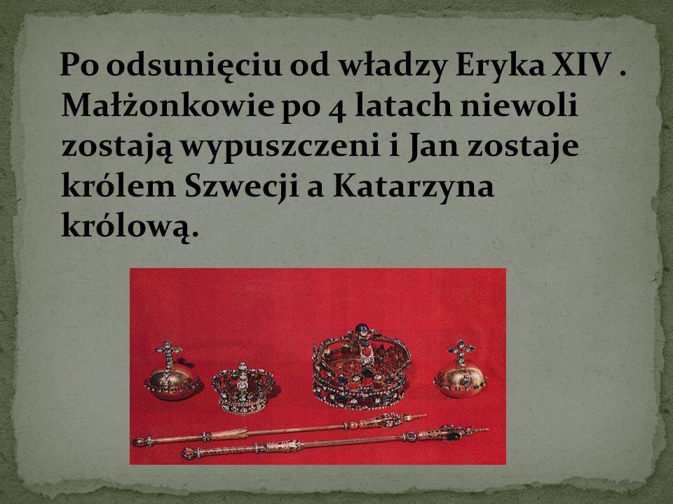 Po odsunięciu od władzy Eryka XIV. Małżonkowie po 4 latach niewoli zostają wypuszczeni i Jan zostaje królem Szwecji a Katarzyna królową.