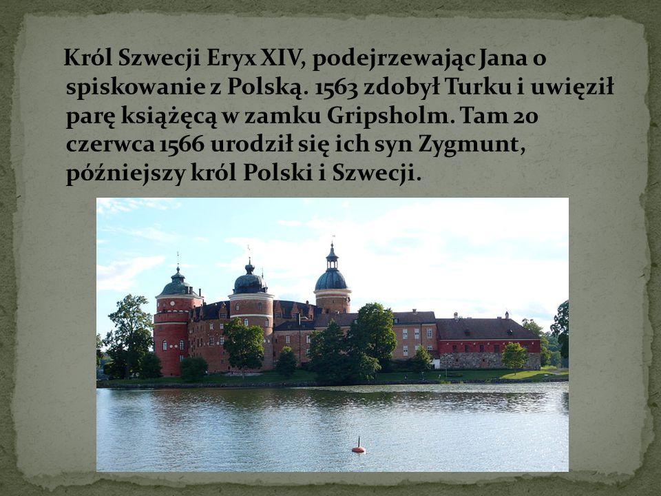 Król Szwecji Eryx XIV, podejrzewając Jana o spiskowanie z Polską. 1563 zdobył Turku i uwięził parę książęcą w zamku Gripsholm. Tam 20 czerwca 1566 uro