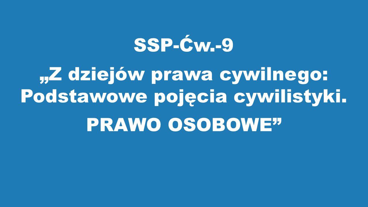 """SSP-Ćw.-9 """"Z dziejów prawa cywilnego: Podstawowe pojęcia cywilistyki. PRAWO OSOBOWE"""