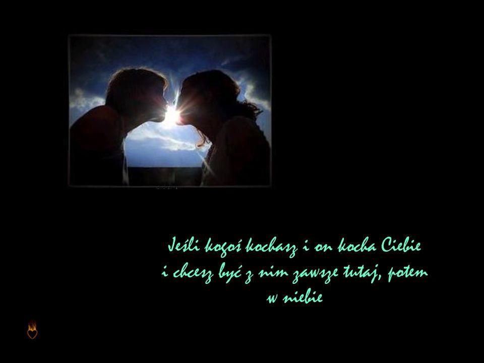 Jeśli kogoś kochasz i on kocha Ciebie i chcesz być z nim zawsze tutaj, potem w niebie