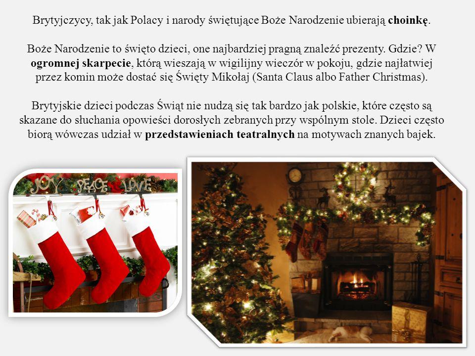 Brytyjczycy, tak jak Polacy i narody świętujące Boże Narodzenie ubierają choinkę. Boże Narodzenie to święto dzieci, one najbardziej pragną znaleźć pre