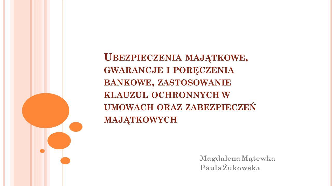 U BEZPIECZENIA MAJĄTKOWE, GWARANCJE I PORĘCZENIA BANKOWE, ZASTOSOWANIE KLAUZUL OCHRONNYCH W UMOWACH ORAZ ZABEZPIECZEŃ MAJĄTKOWYCH Magdalena Mątewka Pa