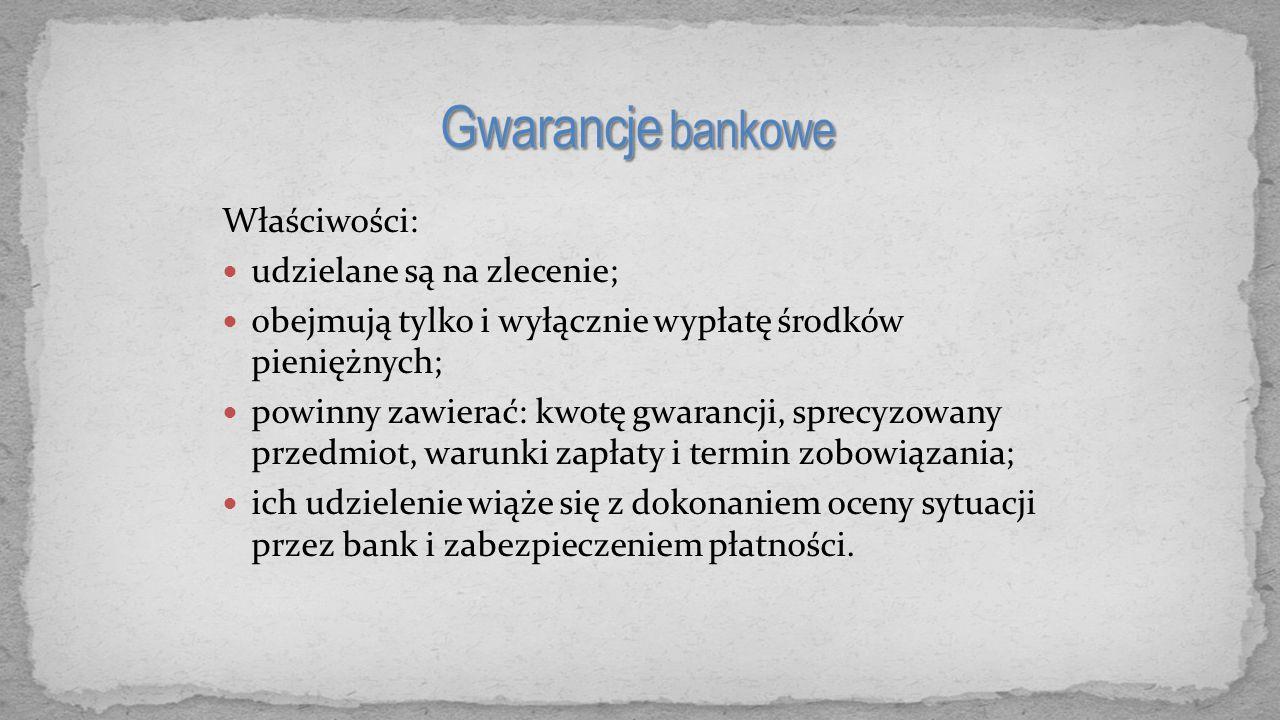 Właściwości: udzielane są na zlecenie; obejmują tylko i wyłącznie wypłatę środków pieniężnych; powinny zawierać: kwotę gwarancji, sprecyzowany przedmi