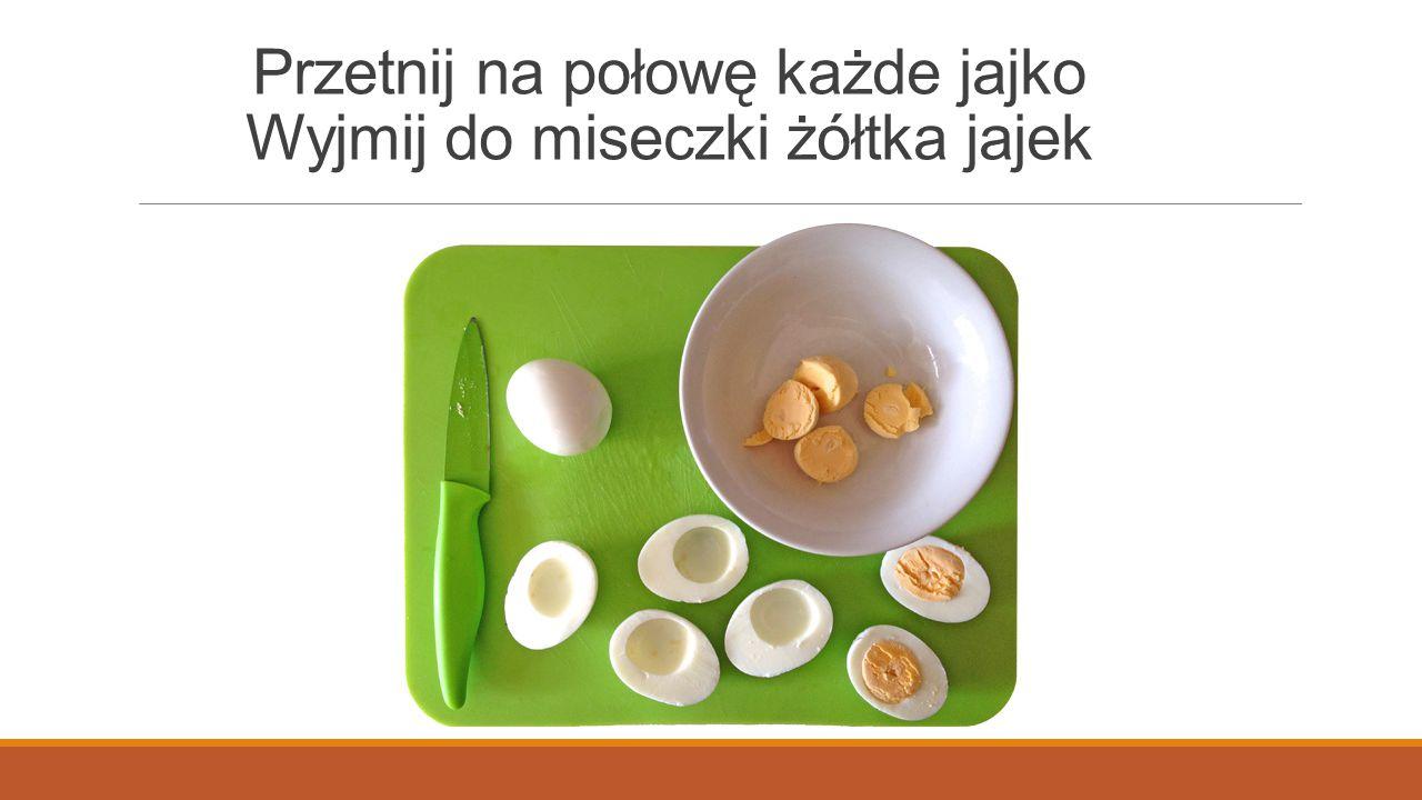 Przetnij na połowę każde jajko Wyjmij do miseczki żółtka jajek