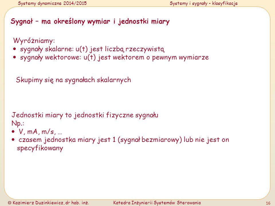 Systemy dynamiczne 2014/2015Systemy i sygnały - klasyfikacje  Kazimierz Duzinkiewicz, dr hab. inż.Katedra Inżynierii Systemów Sterowania 16 Sygnał –