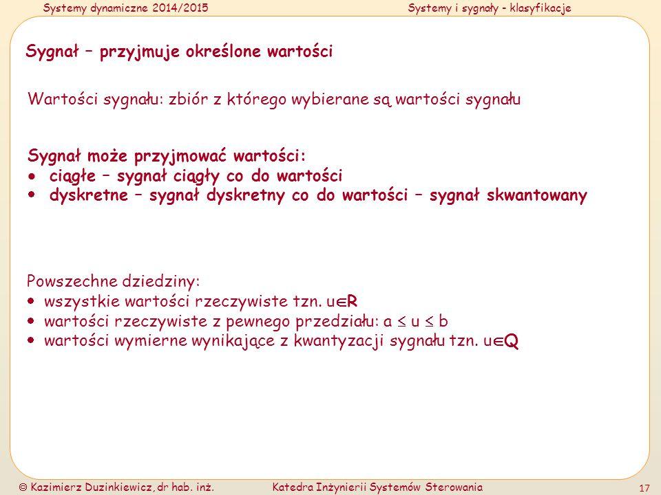 Systemy dynamiczne 2014/2015Systemy i sygnały - klasyfikacje  Kazimierz Duzinkiewicz, dr hab. inż.Katedra Inżynierii Systemów Sterowania 17 Sygnał –
