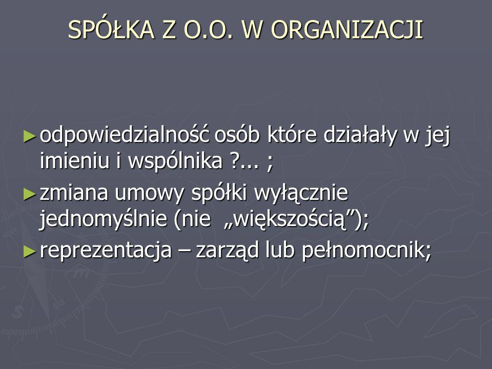 SPÓŁKA Z O.O. W ORGANIZACJI ► odpowiedzialność osób które działały w jej imieniu i wspólnika ?... ; ► zmiana umowy spółki wyłącznie jednomyślnie (nie