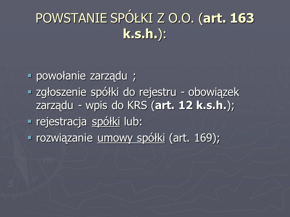 POWSTANIE SPÓŁKI Z O.O. (art. 163 k.s.h.):  powołanie zarządu ;  zgłoszenie spółki do rejestru - obowiązek zarządu - wpis do KRS (art. 12 k.s.h.); 