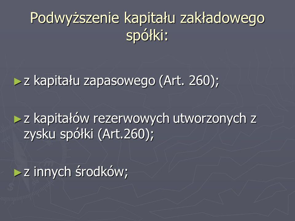 Podwyższenie kapitału zakładowego spółki: ► z kapitału zapasowego (Art. 260); ► z kapitałów rezerwowych utworzonych z zysku spółki (Art.260); ► z inny