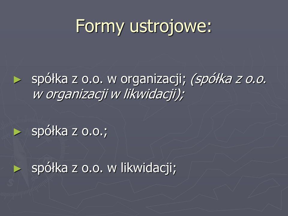 Formy ustrojowe: ► spółka z o.o. w organizacji; (spółka z o.o. w organizacji w likwidacji); ► spółka z o.o.; ► spółka z o.o. w likwidacji;