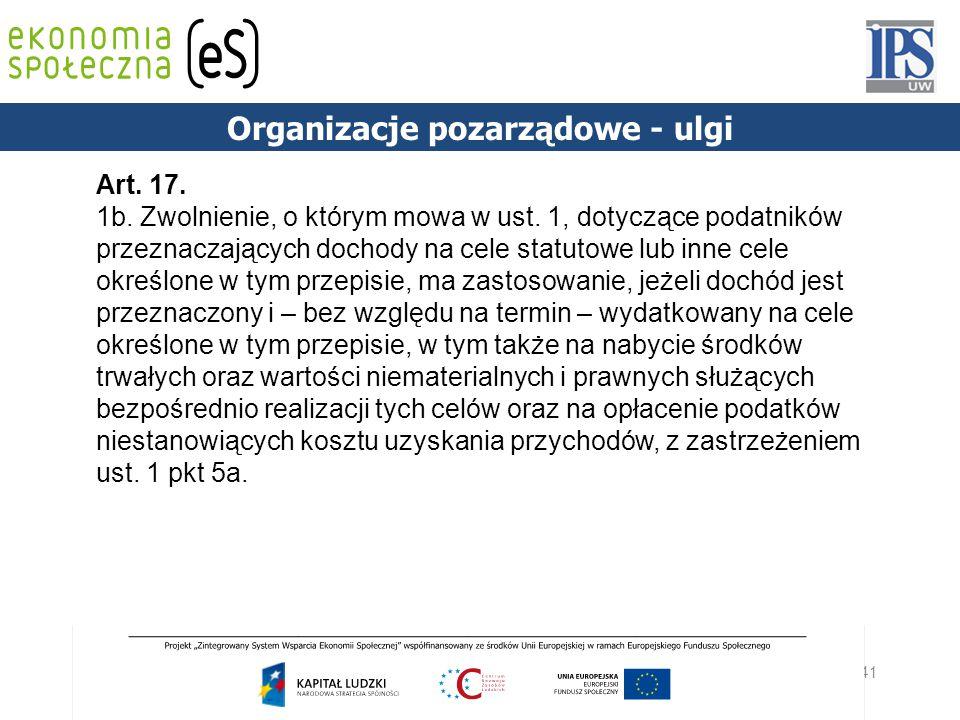 41 PODSTAWY PRAWNE Organizacje pozarządowe - ulgi Art. 17. 1b. Zwolnienie, o którym mowa w ust. 1, dotyczące podatników przeznaczających dochody na ce