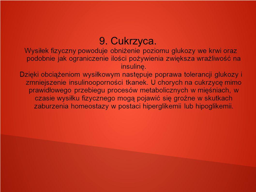9. Cukrzyca. Wysiłek fizyczny powoduje obniżenie poziomu glukozy we krwi oraz podobnie jak ograniczenie ilości pożywienia zwiększa wrażliwość na insul