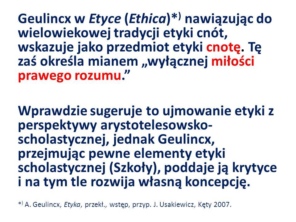 Geulincx w Etyce (Ethica)* ) nawiązując do wielowiekowej tradycji etyki cnót, wskazuje jako przedmiot etyki cnotę.